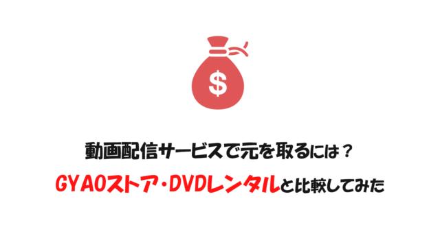 動画配信サービスで元を取るには?GYAOストア・DVDレンタルと比較してみた